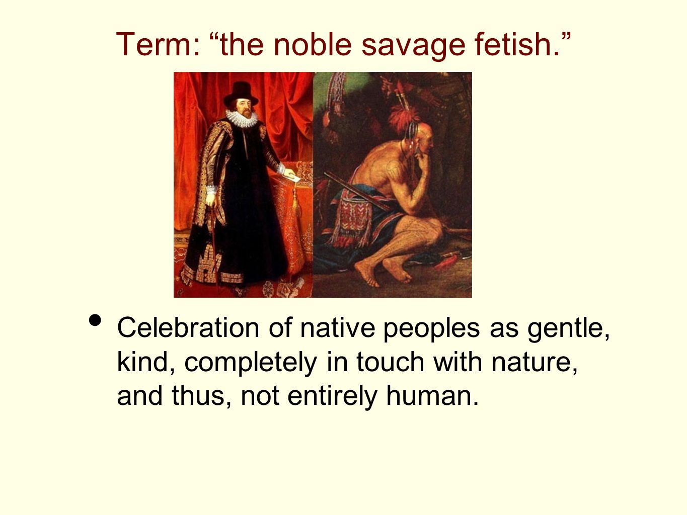 """Term: """"the noble savage fetish."""" Celebration of native peoples as gentle, kind, completely in touch with nature, and thus, not entirely human."""