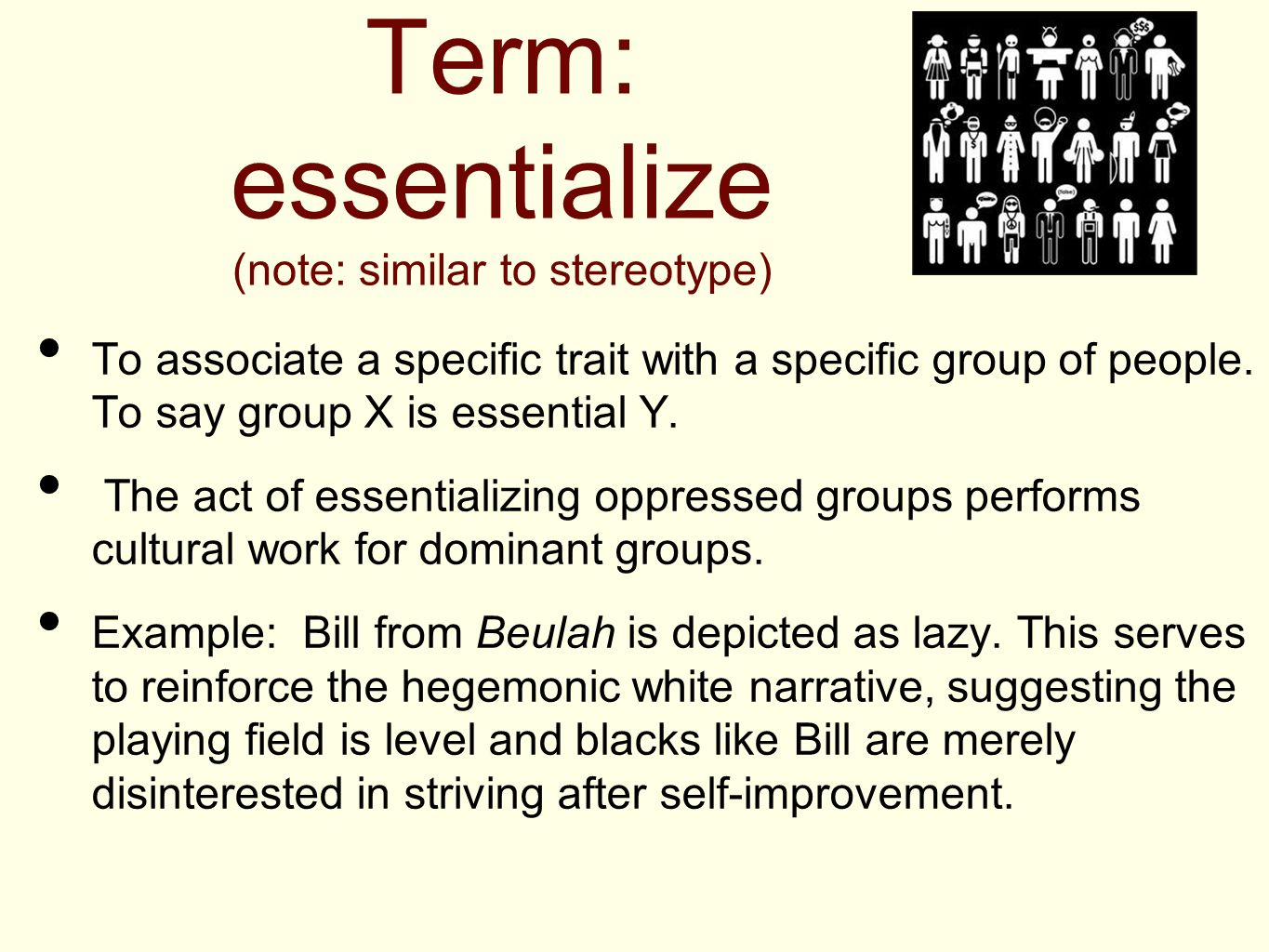 Term: essentialize (note: similar to stereotype) To associate a specific trait with a specific group of people. To say group X is essential Y. The act