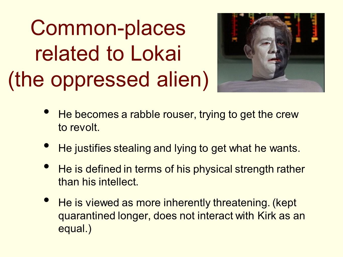 Common-places related to Lokai (the oppressed alien) He becomes a rabble rouser, trying to get the crew to revolt.