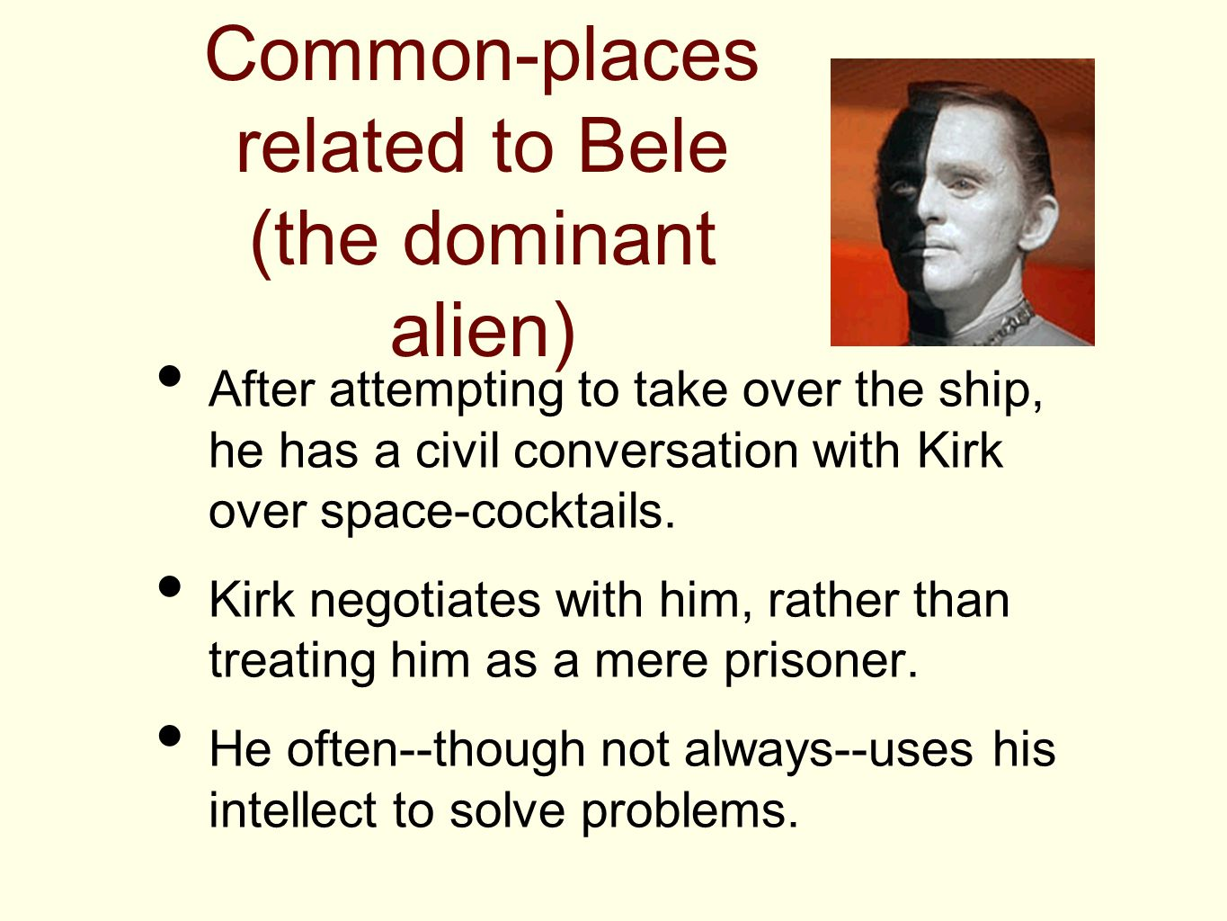Common-places related to Bele (the dominant alien) After attempting to take over the ship, he has a civil conversation with Kirk over space-cocktails.