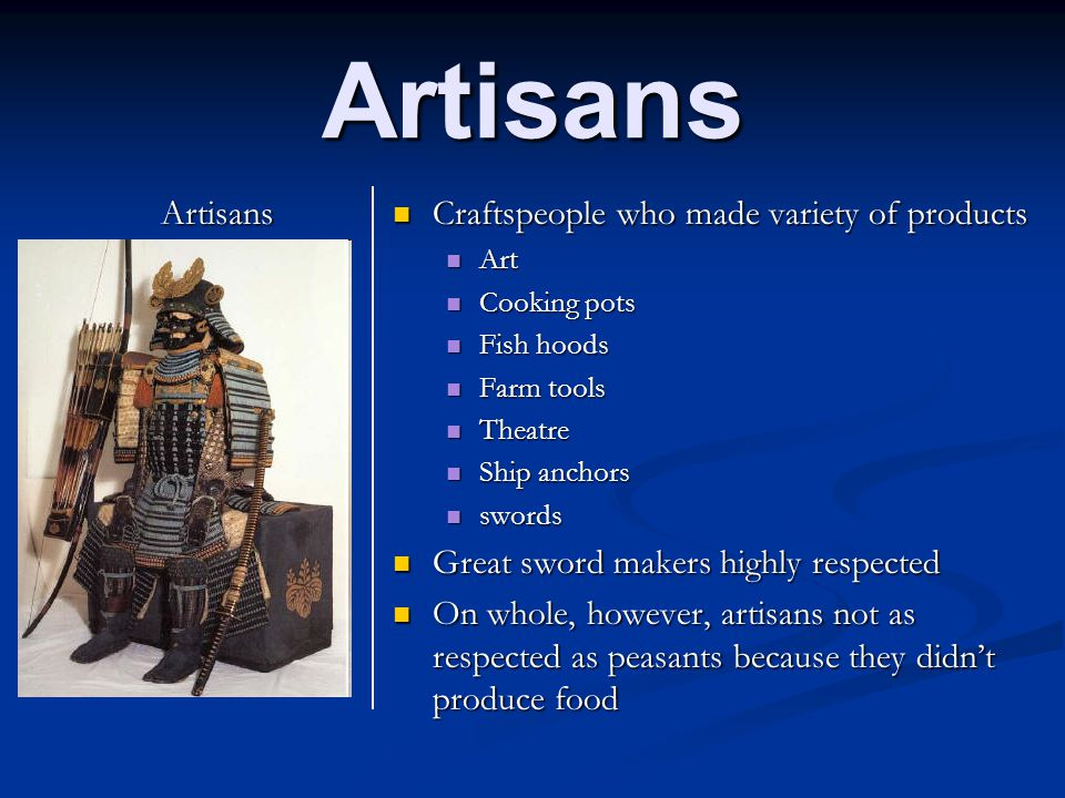 Artisans Artisans Craftspeople who made variety of products Art Cooking pots Fish hoods Farm tools Theatre Ship anchors swords Great sword makers high