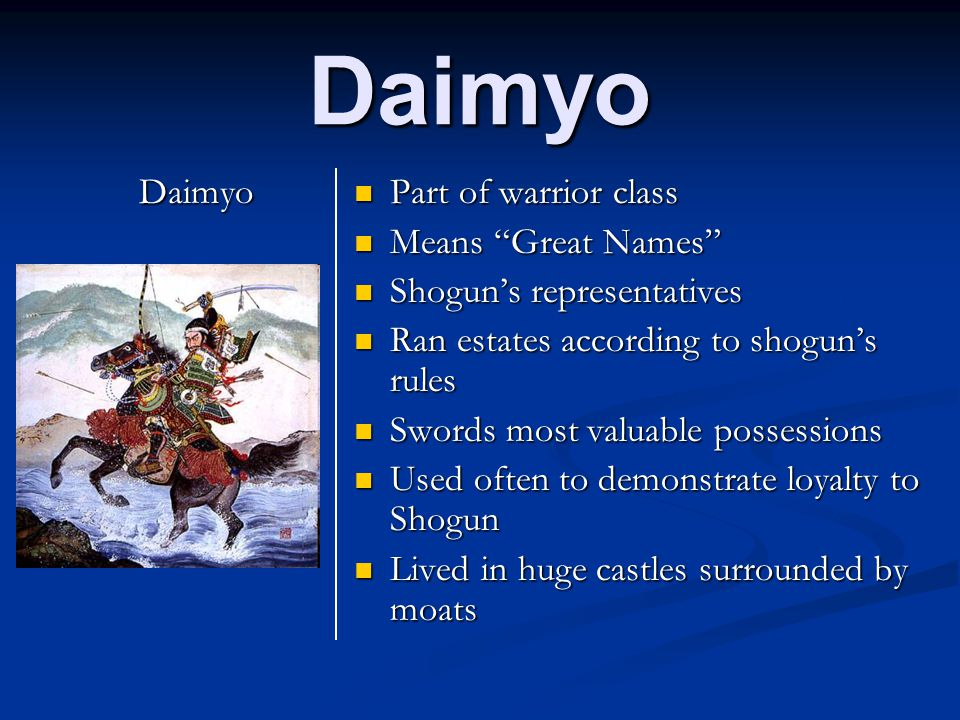 Daimyo Daimyo Part of warrior class Means Great Names Shogun's representatives Ran estates according to shogun's rules Swords most valuable possessions Used often to demonstrate loyalty to Shogun Lived in huge castles surrounded by moats