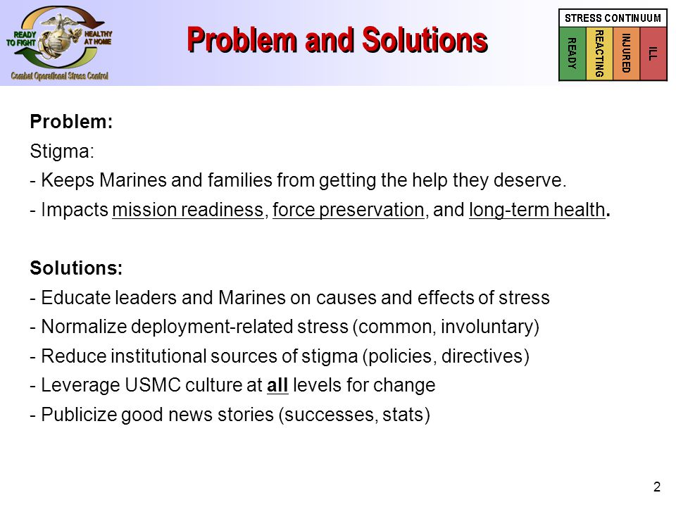 2 Problem and Solutions Problem: Stigma: - Keeps Marines and families from getting the help they deserve. - Impacts mission readiness, force preservat