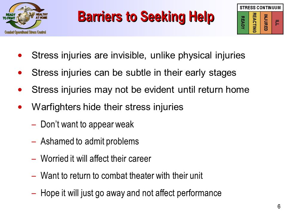 6 Barriers to Seeking Help Stress injuries are invisible, unlike physical injuries Stress injuries can be subtle in their early stages Stress injuries may not be evident until return home Warfighters hide their stress injuries – –Don't want to appear weak – –Ashamed to admit problems – –Worried it will affect their career – –Want to return to combat theater with their unit – –Hope it will just go away and not affect performance