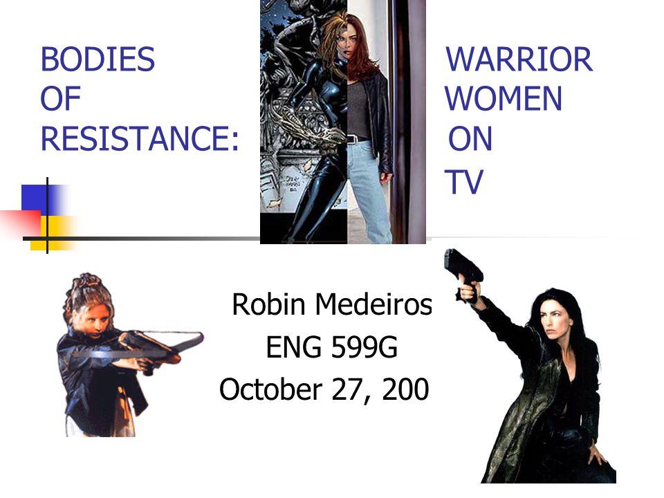 BODIES WARRIOR OF WOMEN RESISTANCE: ON TV Robin Medeiros ENG 599G October 27, 2001
