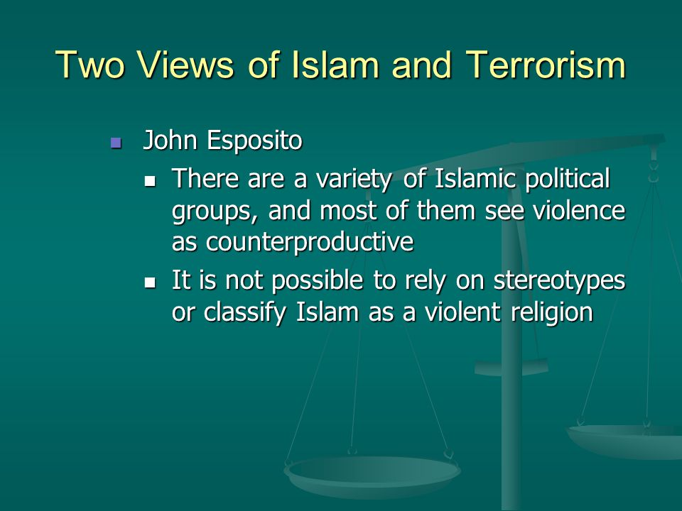 Two Views of Islam and Terrorism John Esposito John Esposito There are a variety of Islamic political groups, and most of them see violence as counter