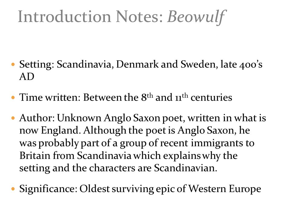 Setting: Scandinavia, Denmark and Sweden, late 400's AD Time written: Between the 8 th and 11 th centuries Author: Unknown Anglo Saxon poet, written in what is now England.