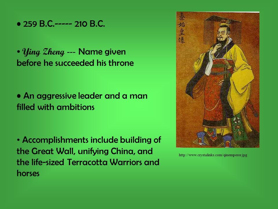 http://www.crystalinks.com/qinemperor.jpg Ying Zheng --- Name given before he succeeded his throne 259 B.C.----- 210 B.C.