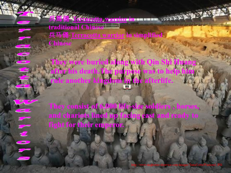 http://www.singlestravelservice.com/images/TerraCottaWarriors1.JPG 兵馬俑 - Terracotta warrior in traditional Chinese 兵马俑 - Terracotta warrior in simplified Chinese They were buried along with Qin Shi Huang after his death.The purpose was to help him rule another kingdom in the afterlife.