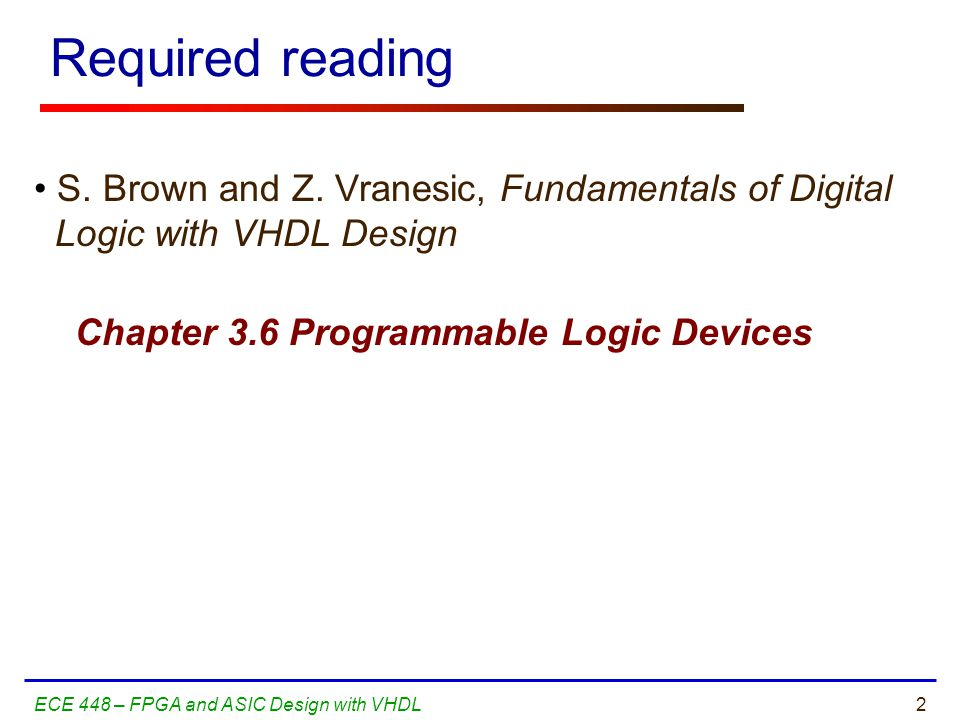 23ECE 448 – FPGA and ASIC Design with VHDL The Design Warrior's Guide to FPGAs Devices, Tools, and Flows.