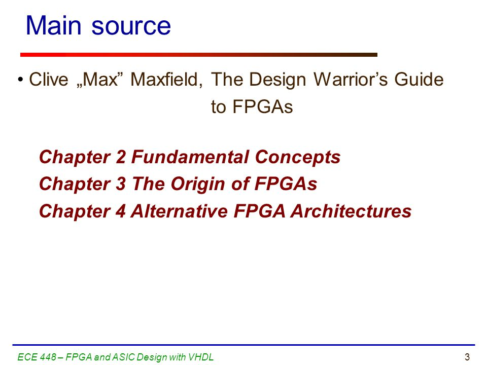 54ECE 448 – FPGA and ASIC Design with VHDL The Design Warrior's Guide to FPGAs Devices, Tools, and Flows.