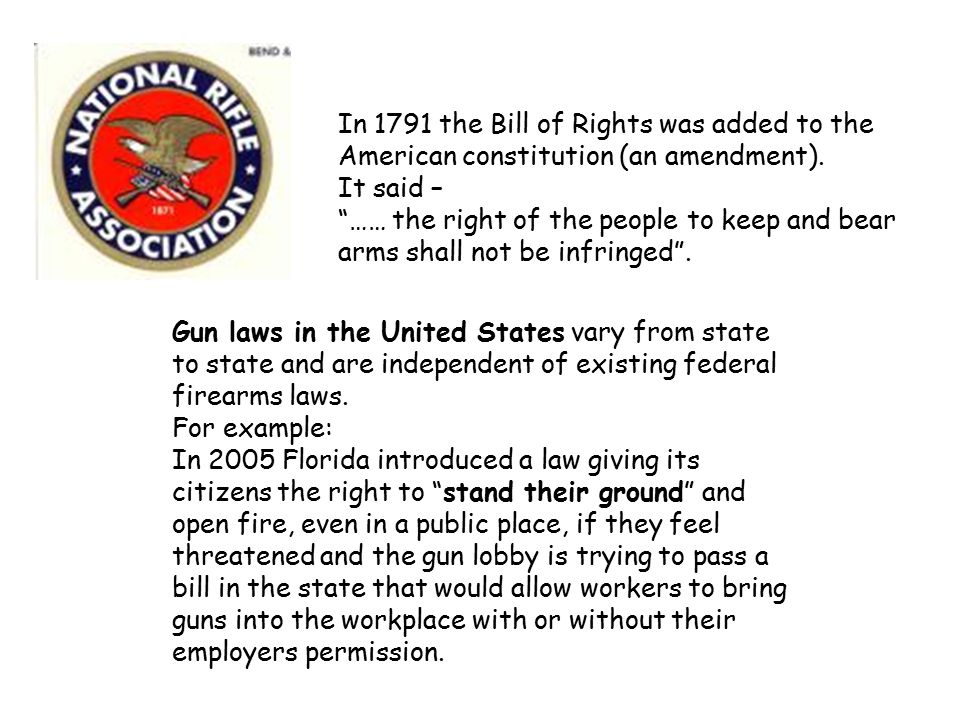 "In 1791 the Bill of Rights was added to the American constitution (an amendment). It said – ""…… the right of the people to keep and bear arms shall no"