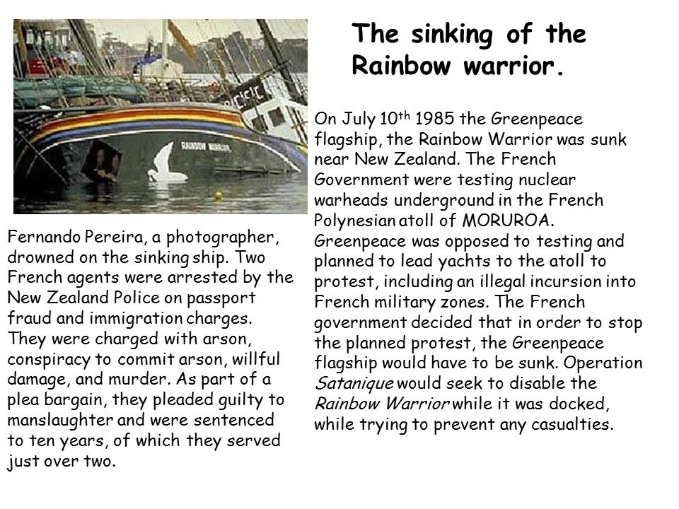 The sinking of the Rainbow warrior. On July 10 th 1985 the Greenpeace flagship, the Rainbow Warrior was sunk near New Zealand. The French Government w