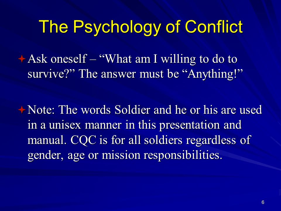 6 The Psychology of Conflict  Ask oneself – What am I willing to do to survive? The answer must be Anything!  Note: The words Soldier and he or his are used in a unisex manner in this presentation and manual.