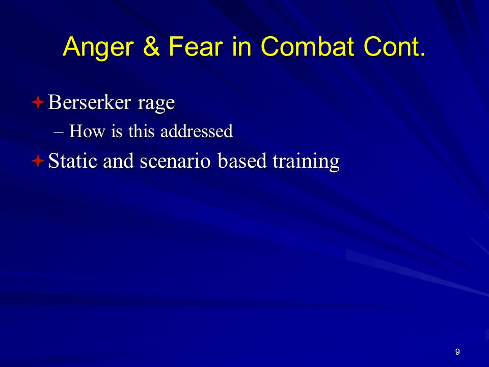 8 Anger & Fear in Combat  Fear - controlled part of the survival mechanism  Anger – keeps you moving, fighting & brain thinking  Failure in combat