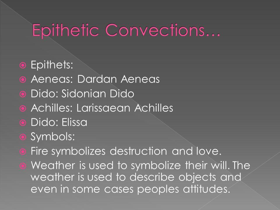  Epithets:  Aeneas: Dardan Aeneas  Dido: Sidonian Dido  Achilles: Larissaean Achilles  Dido: Elissa  Symbols:  Fire symbolizes destruction and love.