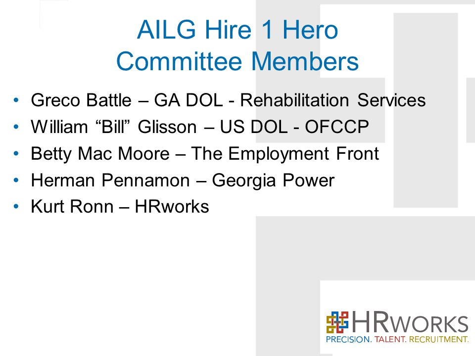 AILG Hire 1 Hero Committee Members Greco Battle – GA DOL - Rehabilitation Services William Bill Glisson – US DOL - OFCCP Betty Mac Moore – The Employment Front Herman Pennamon – Georgia Power Kurt Ronn – HRworks