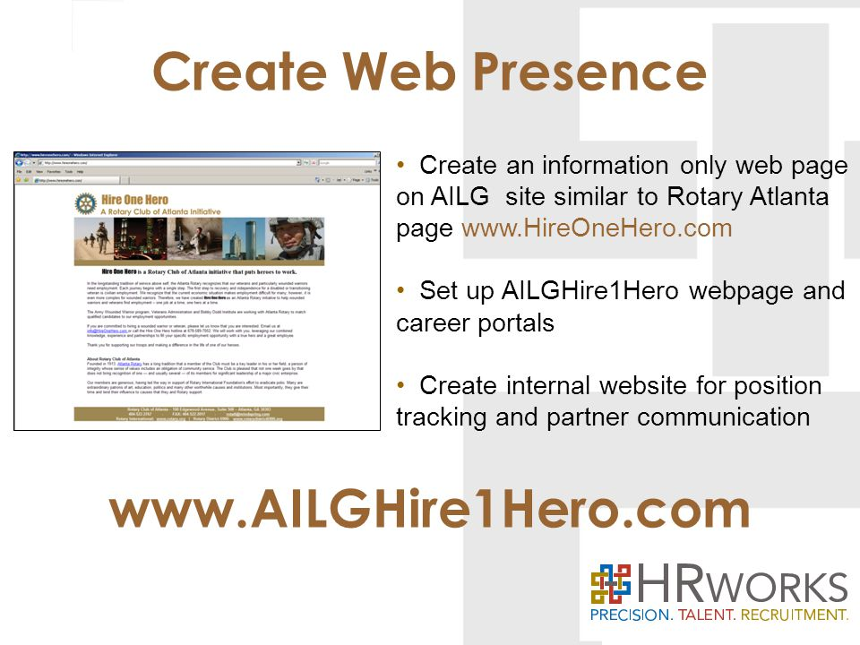 www.AILGHire1Hero.com Create an information only web page on AILG site similar to Rotary Atlanta page www.HireOneHero.com Set up AILGHire1Hero webpage and career portals Create internal website for position tracking and partner communication Create Web Presence