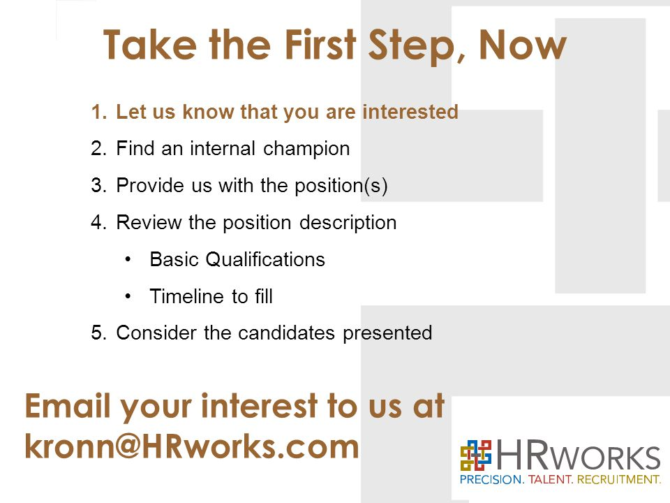Take the First Step, Now Email your interest to us at kronn@HRworks.com 1.Let us know that you are interested 2.Find an internal champion 3.Provide us with the position(s) 4.Review the position description Basic Qualifications Timeline to fill 5.Consider the candidates presented