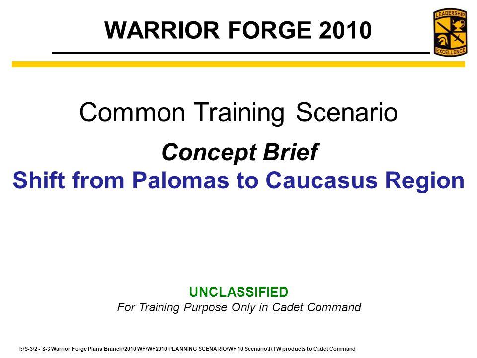 I:\S-3\2 - S-3 Warrior Forge Plans Branch\2010 WF\WF2010 PLANNING SCENARIO\WF 10 Scenario\RTW products to Cadet Command To gain approval of concept that will shift the WARRIOR FORGE Road to War from Cadet Command internal scenario (Palomas) to the TRADOC directed Common Training Scenario (Caucasus Region).