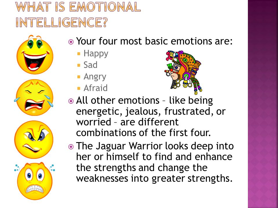  Your four most basic emotions are:  Happy  Sad  Angry  Afraid  All other emotions – like being energetic, jealous, frustrated, or worried – are different combinations of the first four.