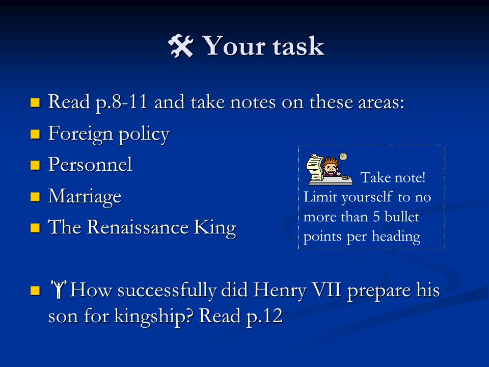  Your task Read p.8-11 and take notes on these areas: Read p.8-11 and take notes on these areas: Foreign policy Foreign policy Personnel Personnel Marriage Marriage The Renaissance King The Renaissance King  How successfully did Henry VII prepare his son for kingship.