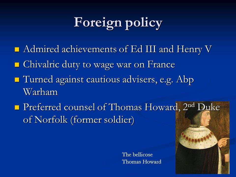 Foreign policy Admired achievements of Ed III and Henry V Admired achievements of Ed III and Henry V Chivalric duty to wage war on France Chivalric duty to wage war on France Turned against cautious advisers, e.g.