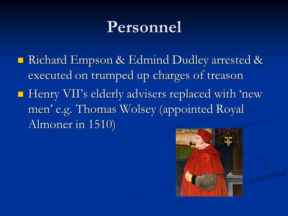 Personnel Richard Empson & Edmind Dudley arrested & executed on trumped up charges of treason Richard Empson & Edmind Dudley arrested & executed on trumped up charges of treason Henry VII's elderly advisers replaced with 'new men' e.g.