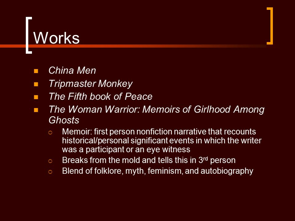 Works China Men Tripmaster Monkey The Fifth book of Peace The Woman Warrior: Memoirs of Girlhood Among Ghosts  Memoir: first person nonfiction narrat