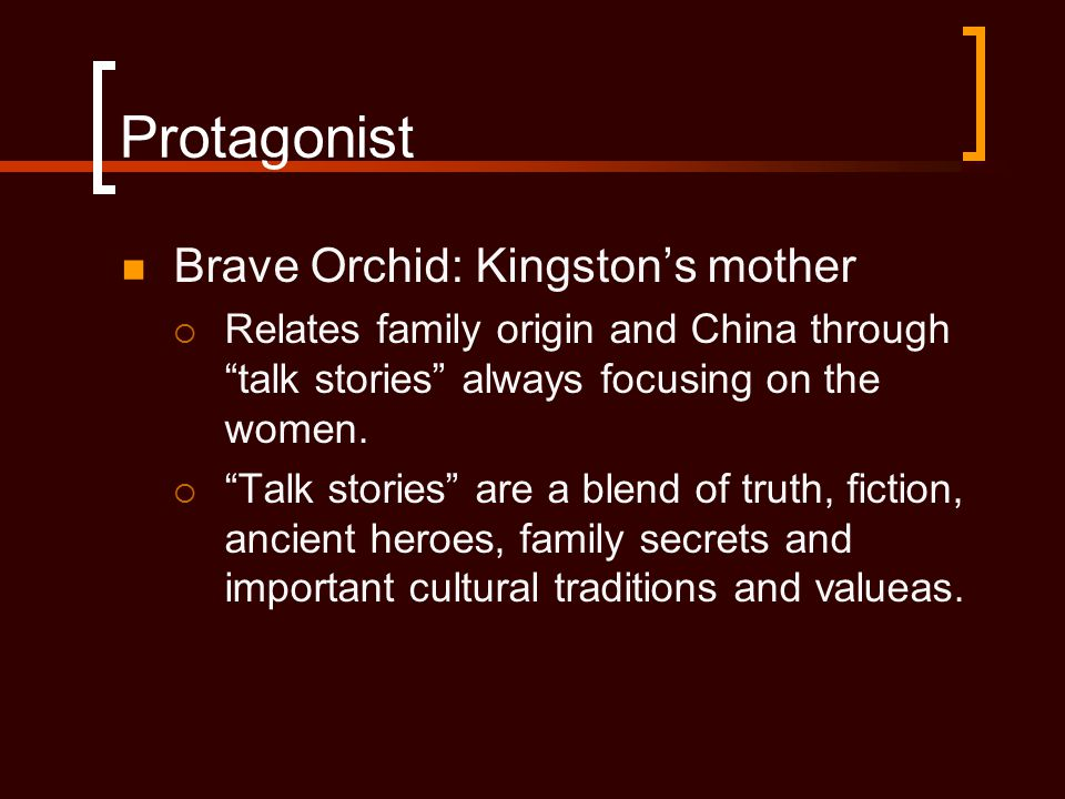 """Protagonist Brave Orchid: Kingston's mother  Relates family origin and China through """"talk stories"""" always focusing on the women.  """"Talk stories"""" ar"""