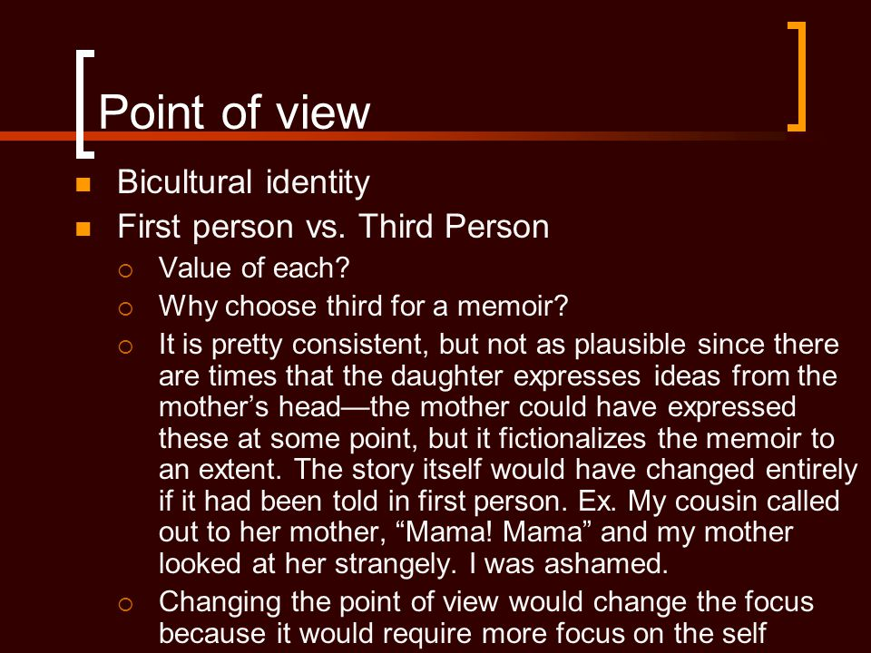 Point of view Bicultural identity First person vs. Third Person  Value of each?  Why choose third for a memoir?  It is pretty consistent, but not a