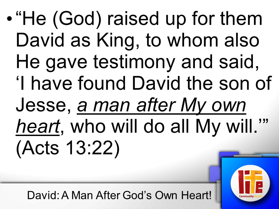 He (God) raised up for them David as King, to whom also He gave testimony and said, 'I have found David the son of Jesse, a man after My own heart, who will do all My will.' (Acts 13:22) David: A Man After God's Own Heart!
