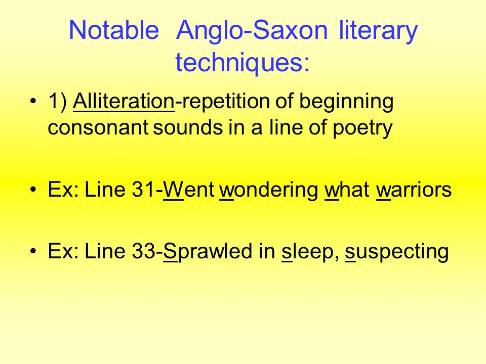 Notable Anglo-Saxon literary techniques: 1) Alliteration-repetition of beginning consonant sounds in a line of poetry Ex: Line 31-Went wondering what warriors Ex: Line 33-Sprawled in sleep, suspecting