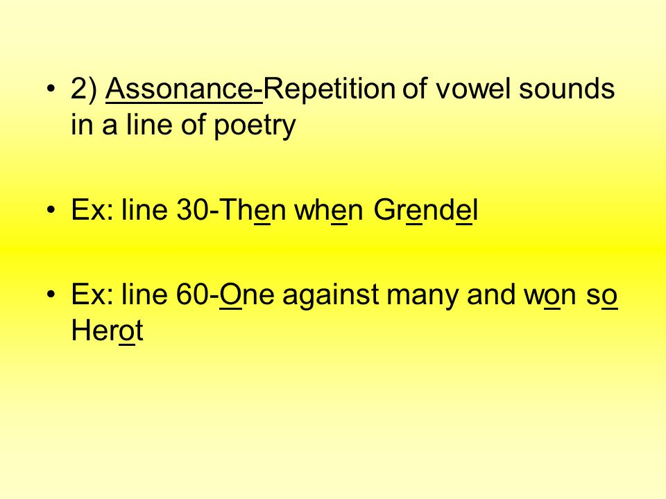 2) Assonance-Repetition of vowel sounds in a line of poetry Ex: line 30-Then when Grendel Ex: line 60-One against many and won so Herot