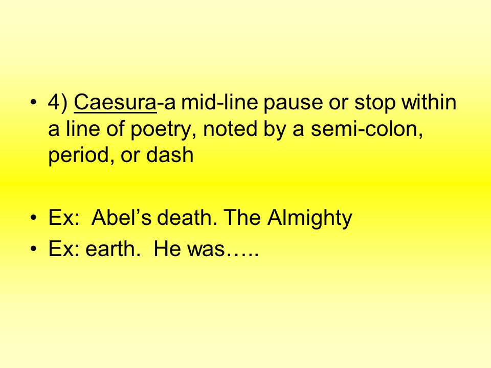4) Caesura-a mid-line pause or stop within a line of poetry, noted by a semi-colon, period, or dash Ex: Abel's death. The Almighty Ex: earth. He was….