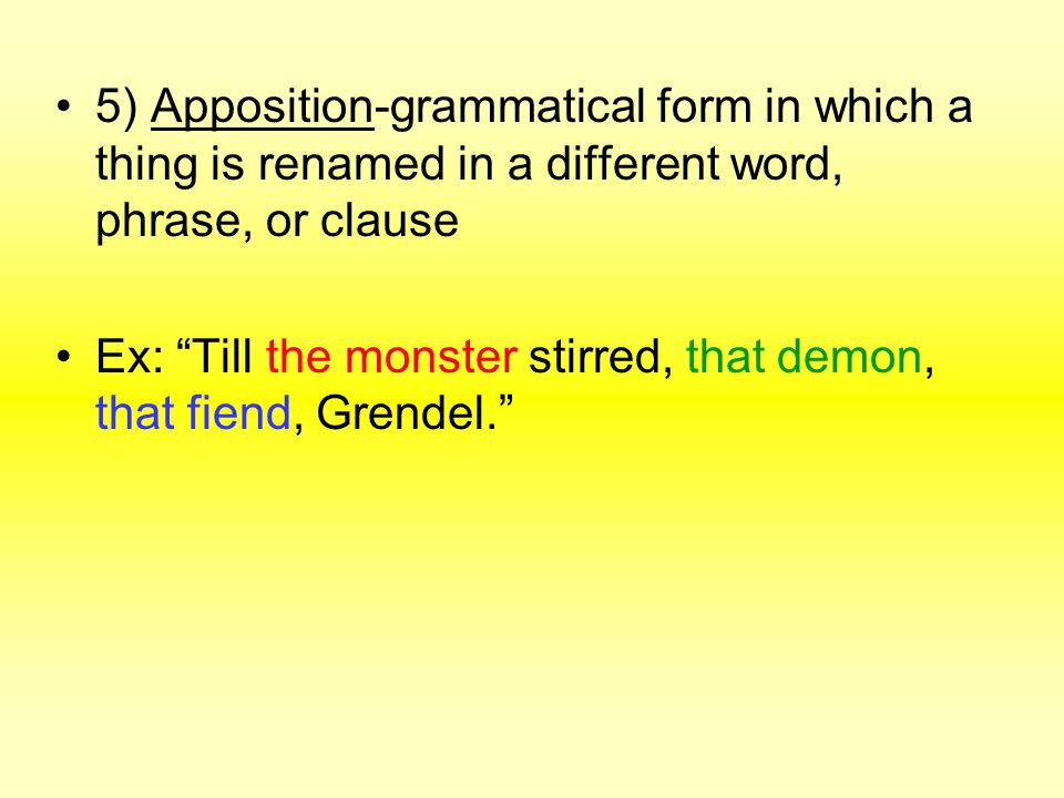 5) Apposition-grammatical form in which a thing is renamed in a different word, phrase, or clause Ex: Till the monster stirred, that demon, that fiend, Grendel.