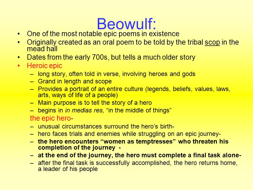 Beowulf: One of the most notable epic poems in existence Originally created as an oral poem to be told by the tribal scop in the mead hall Dates from the early 700s, but tells a much older story Heroic epic –long story, often told in verse, involving heroes and gods –Grand in length and scope –Provides a portrait of an entire culture (legends, beliefs, values, laws, arts, ways of life of a people) –Main purpose is to tell the story of a hero –begins in in medias res, in the middle of things the epic hero- –unusual circumstances surround the hero's birth- –hero faces trials and enemies while struggling on an epic journey- –the hero encounters women as temptresses who threaten his completion of the journey- –at the end of the journey, the hero must complete a final task alone- –after the final task is successfully accomplished, the hero returns home, a leader of his people