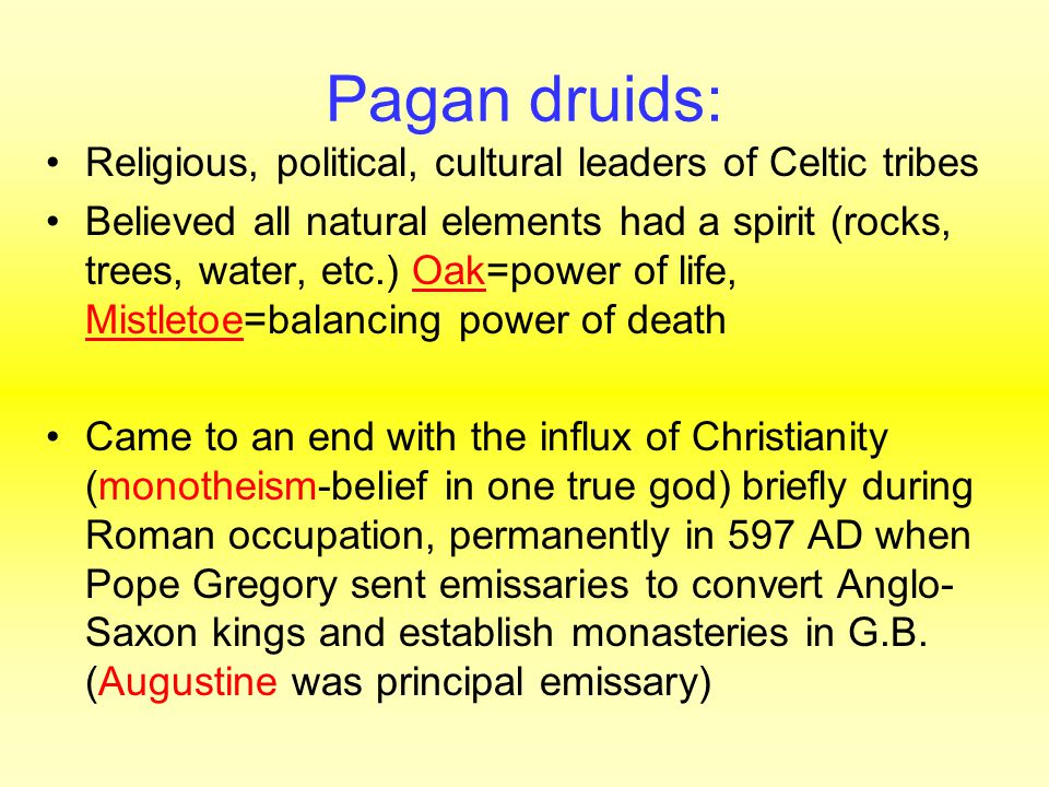 Pagan druids: Religious, political, cultural leaders of Celtic tribes Believed all natural elements had a spirit (rocks, trees, water, etc.) Oak=power of life, Mistletoe=balancing power of death Came to an end with the influx of Christianity (monotheism-belief in one true god) briefly during Roman occupation, permanently in 597 AD when Pope Gregory sent emissaries to convert Anglo- Saxon kings and establish monasteries in G.B.