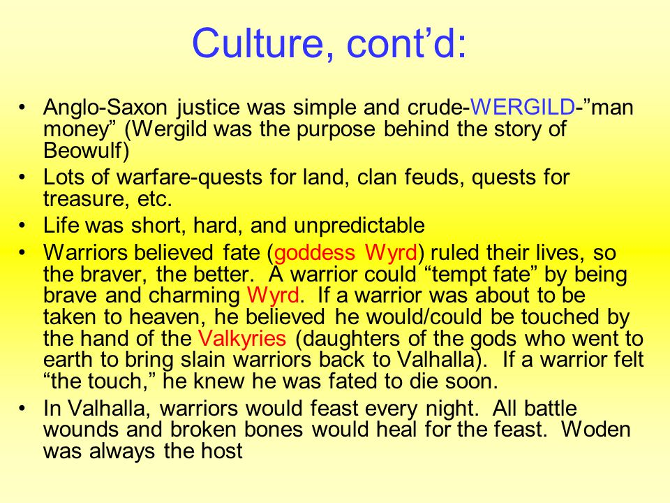 Culture, cont'd: Anglo-Saxon justice was simple and crude-WERGILD- man money (Wergild was the purpose behind the story of Beowulf) Lots of warfare-quests for land, clan feuds, quests for treasure, etc.