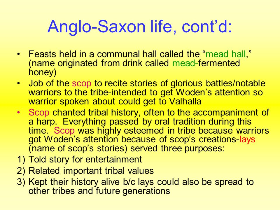 Anglo-Saxon life, cont'd: Feasts held in a communal hall called the mead hall, (name originated from drink called mead-fermented honey) Job of the scop to recite stories of glorious battles/notable warriors to the tribe-intended to get Woden's attention so warrior spoken about could get to Valhalla Scop chanted tribal history, often to the accompaniment of a harp.