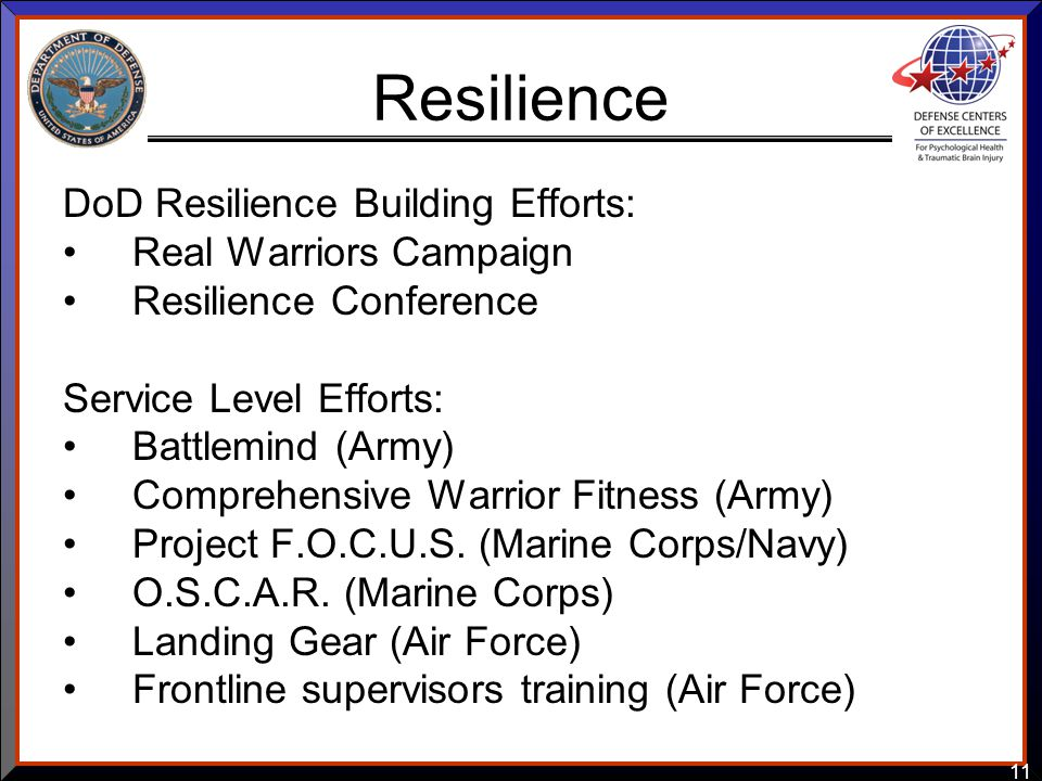 11 Resilience DoD Resilience Building Efforts: Real Warriors Campaign Resilience Conference Service Level Efforts: Battlemind (Army) Comprehensive War