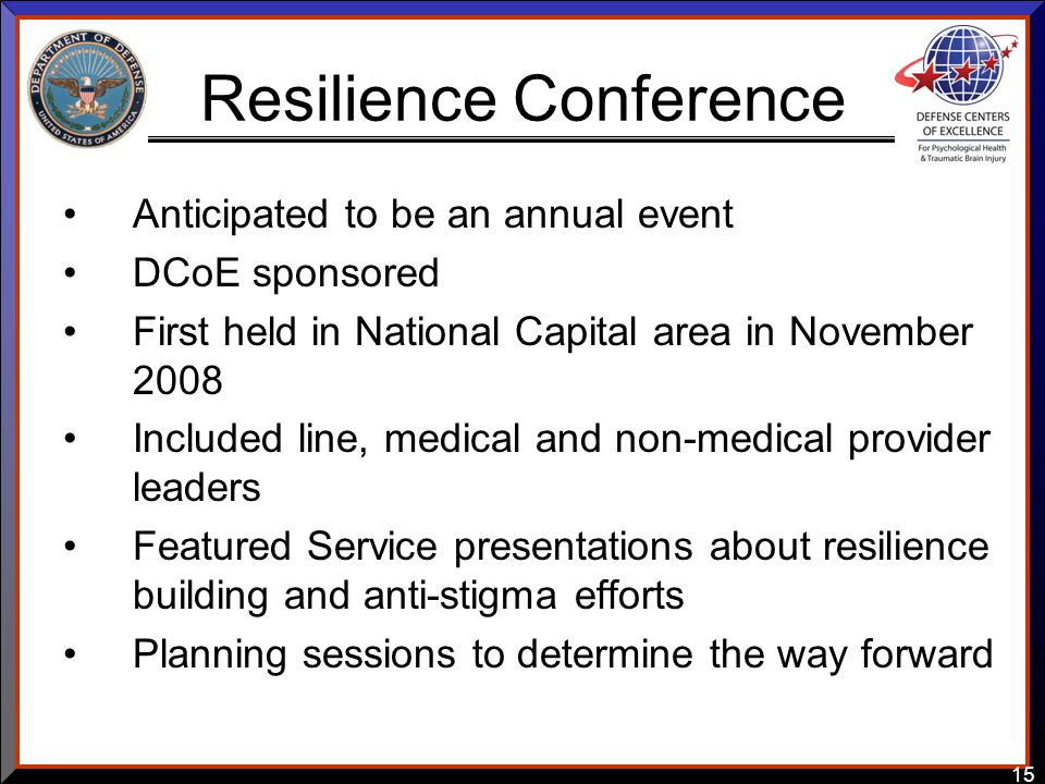 15 Resilience Conference Anticipated to be an annual event DCoE sponsored First held in National Capital area in November 2008 Included line, medical and non-medical provider leaders Featured Service presentations about resilience building and anti-stigma efforts Planning sessions to determine the way forward