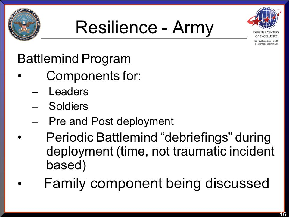 16 Resilience - Army Battlemind Program Components for: –Leaders –Soldiers –Pre and Post deployment Periodic Battlemind debriefings during deployment (time, not traumatic incident based) Family component being discussed
