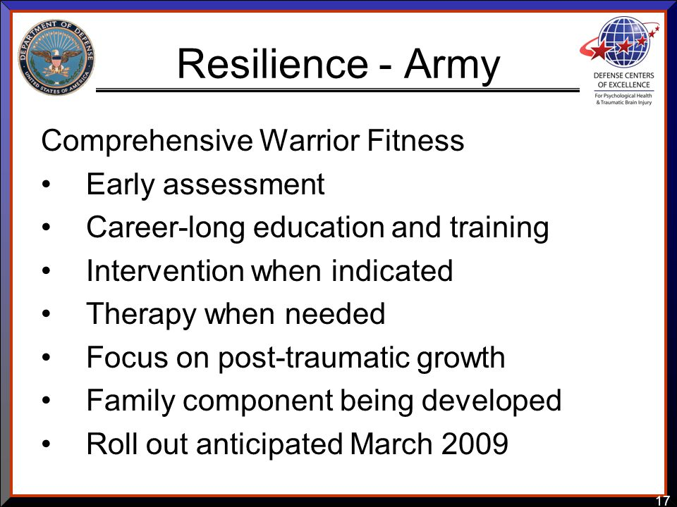 17 Resilience - Army Comprehensive Warrior Fitness Early assessment Career-long education and training Intervention when indicated Therapy when needed