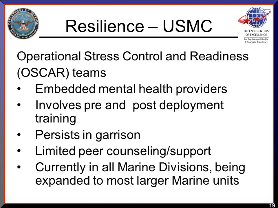 19 Resilience – USMC Operational Stress Control and Readiness (OSCAR) teams Embedded mental health providers Involves pre and post deployment training Persists in garrison Limited peer counseling/support Currently in all Marine Divisions, being expanded to most larger Marine units