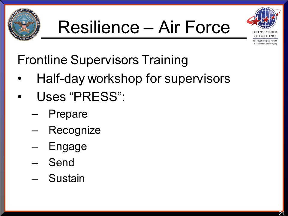 "21 Resilience – Air Force Frontline Supervisors Training Half-day workshop for supervisors Uses ""PRESS"": –Prepare –Recognize –Engage –Send –Sustain"