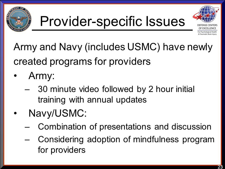 23 Provider-specific Issues Army and Navy (includes USMC) have newly created programs for providers Army: –30 minute video followed by 2 hour initial training with annual updates Navy/USMC: –Combination of presentations and discussion –Considering adoption of mindfulness program for providers