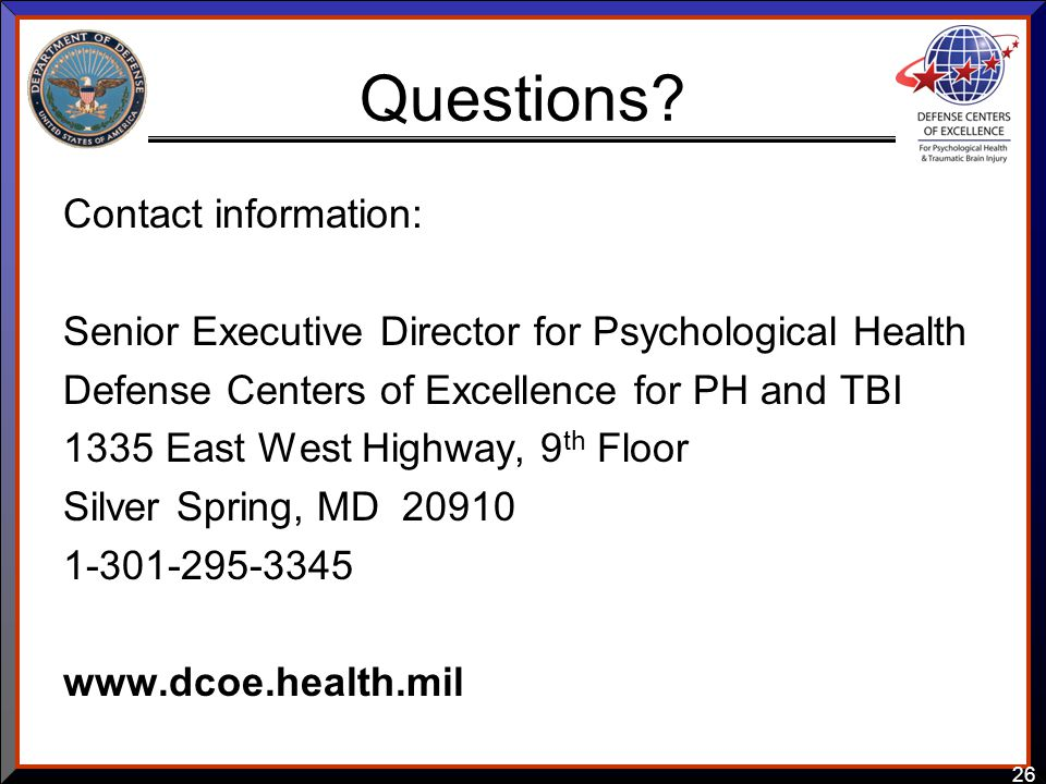 26 Questions? Contact information: Senior Executive Director for Psychological Health Defense Centers of Excellence for PH and TBI 1335 East West High