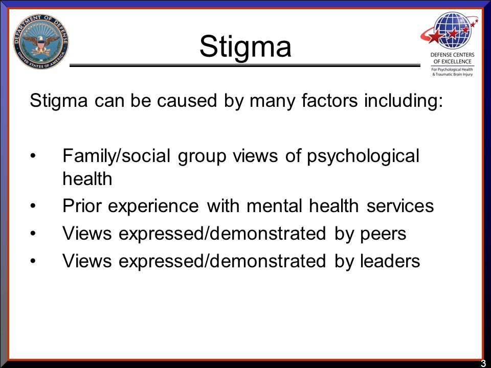 3 Stigma Stigma can be caused by many factors including: Family/social group views of psychological health Prior experience with mental health service