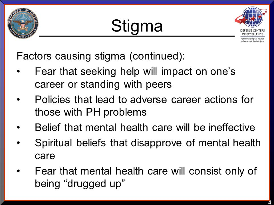 4 Stigma Factors causing stigma (continued): Fear that seeking help will impact on one's career or standing with peers Policies that lead to adverse career actions for those with PH problems Belief that mental health care will be ineffective Spiritual beliefs that disapprove of mental health care Fear that mental health care will consist only of being drugged up